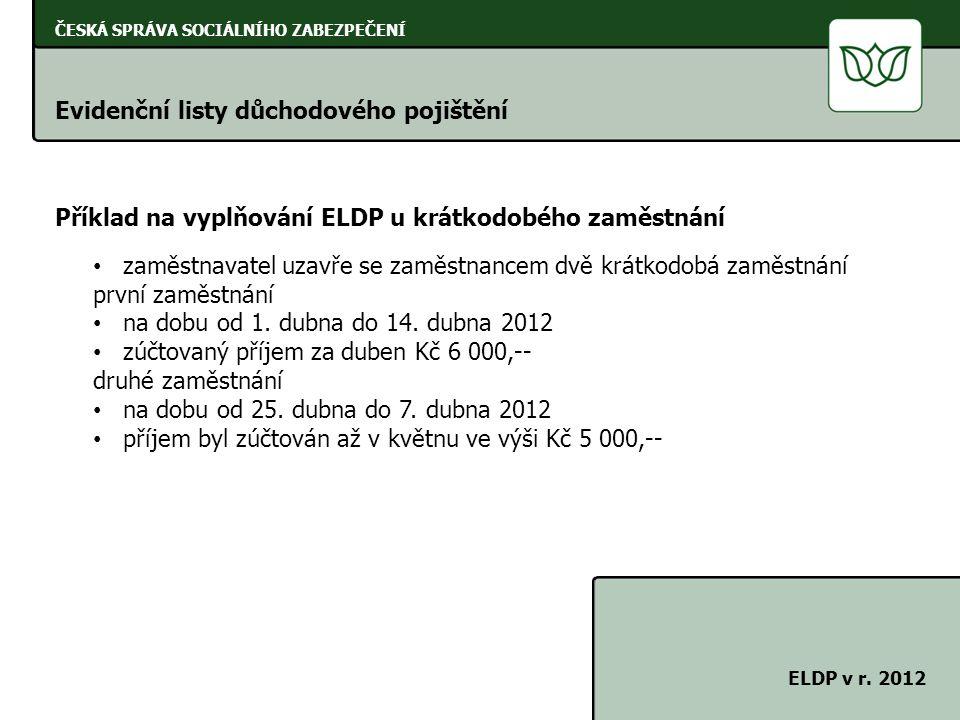 ČESKÁ SPRÁVA SOCIÁLNÍHO ZABEZPEČENÍ Evidenční listy důchodového pojištění ELDP v r. 2012 Příklad na vyplňování ELDP u krátkodobého zaměstnání zaměstna