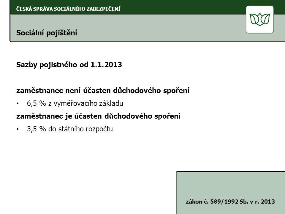 ČESKÁ SPRÁVA SOCIÁLNÍHO ZABEZPEČENÍ Sociální pojištění zákon č. 589/1992 Sb. v r. 2013 Sazby pojistného od 1.1.2013 zaměstnanec není účasten důchodové