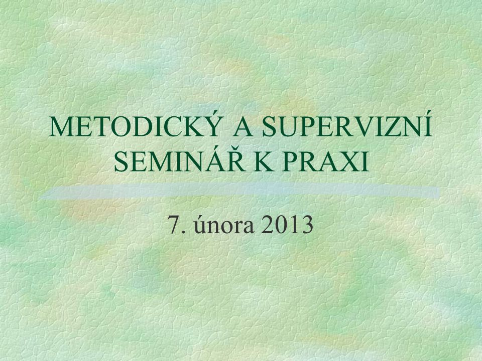 METODICKÝ A SUPERVIZNÍ SEMINÁŘ K PRAXI 7. února 2013