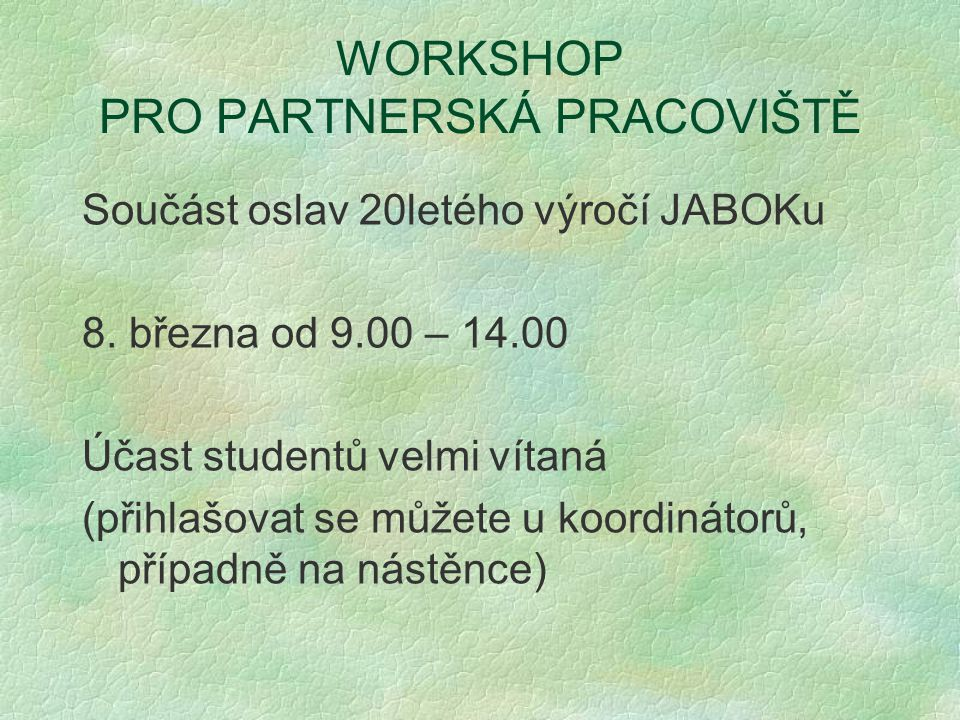 WORKSHOP PRO PARTNERSKÁ PRACOVIŠTĚ Součást oslav 20letého výročí JABOKu 8. března od 9.00 – 14.00 Účast studentů velmi vítaná (přihlašovat se můžete u