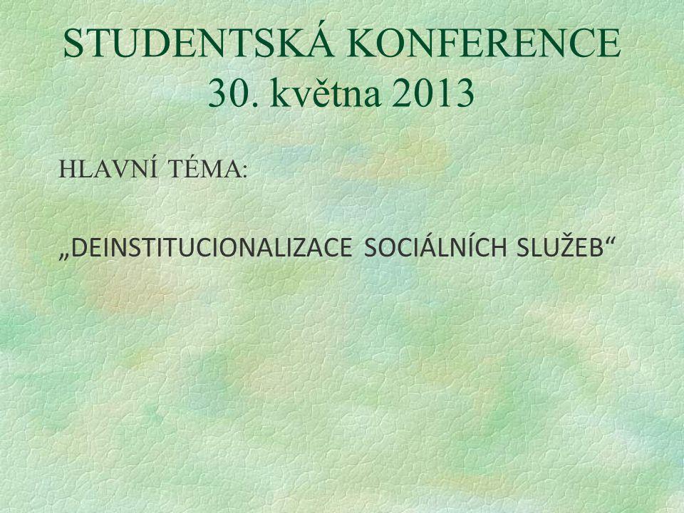 """STUDENTSKÁ KONFERENCE 30. května 2013 HLAVNÍ TÉMA: """"DEINSTITUCIONALIZACE SOCIÁLNÍCH SLUŽEB"""
