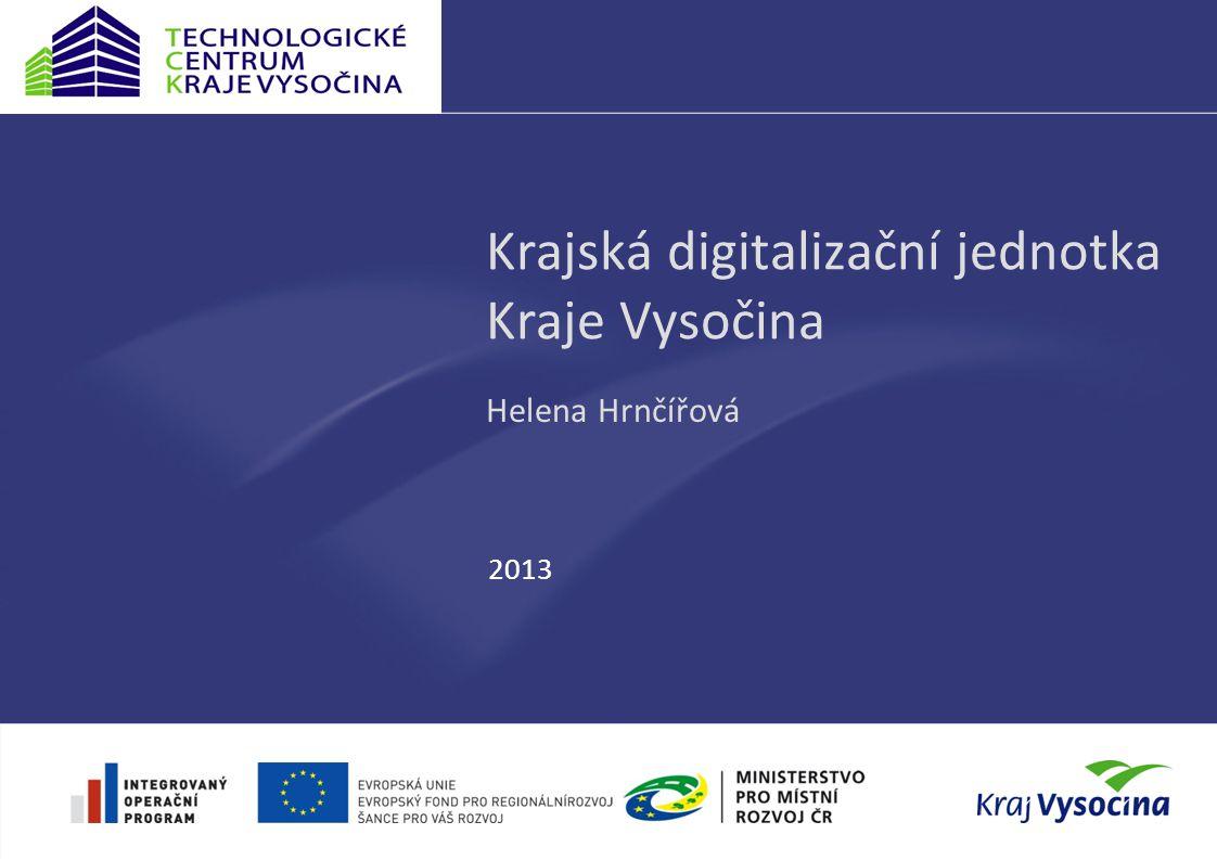 Krajská digitalizační jednotka Kraje Vysočina Helena Hrnčířová 2013