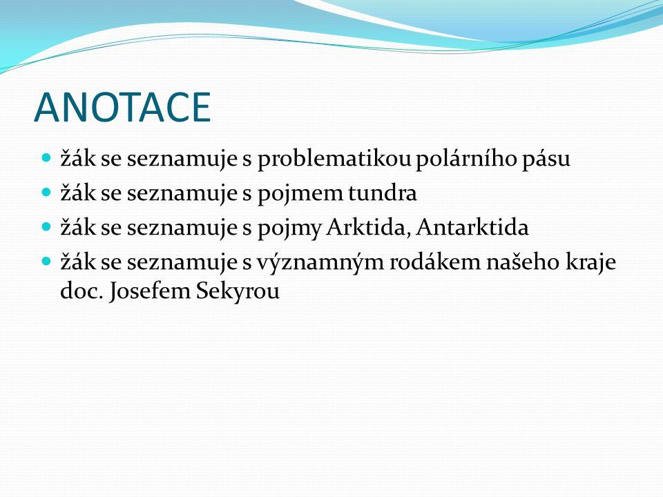 ANOTACE žák se seznamuje s problematikou polárního pásu žák se seznamuje s pojmem tundra žák se seznamuje s pojmy Arktida, Antarktida žák se seznamuje