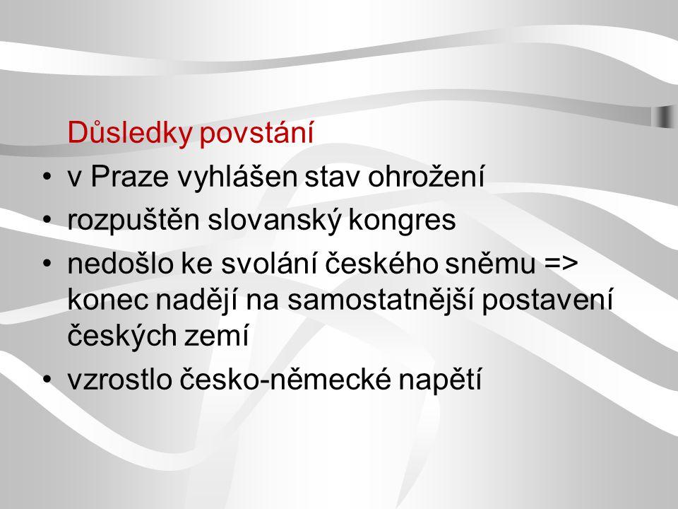Důsledky povstání v Praze vyhlášen stav ohrožení rozpuštěn slovanský kongres nedošlo ke svolání českého sněmu => konec nadějí na samostatnější postave