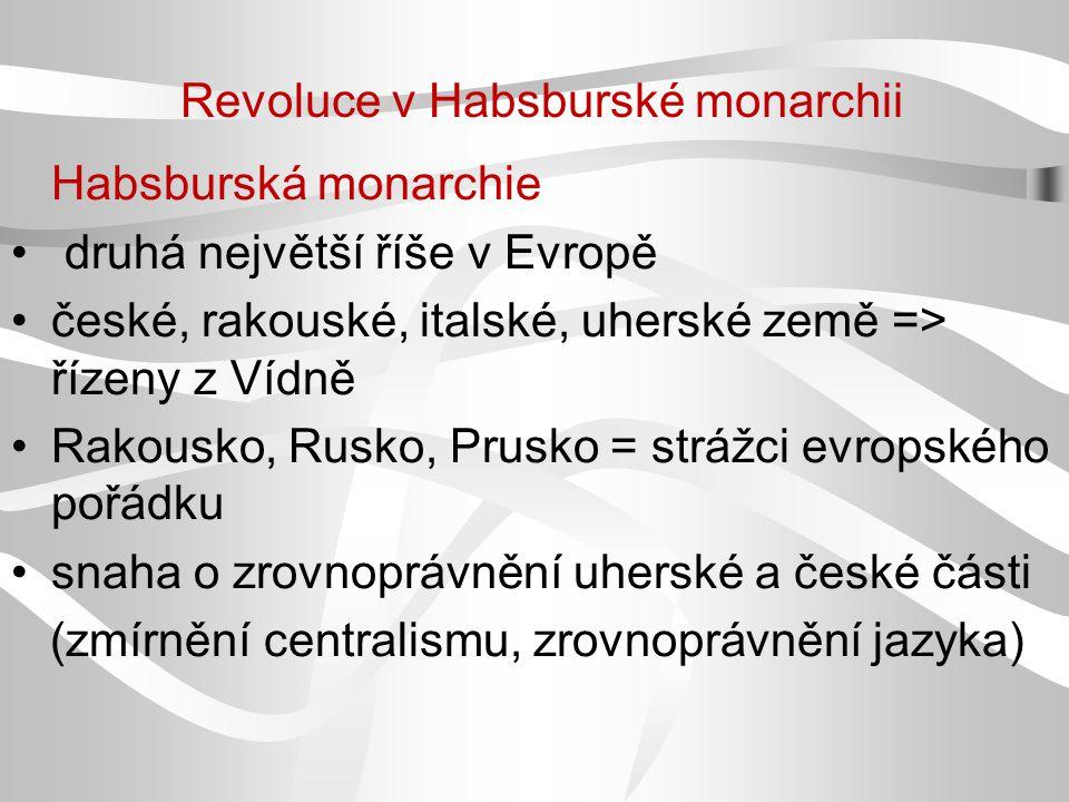 Revoluce v Habsburské monarchii Habsburská monarchie druhá největší říše v Evropě české, rakouské, italské, uherské země => řízeny z Vídně Rakousko, R