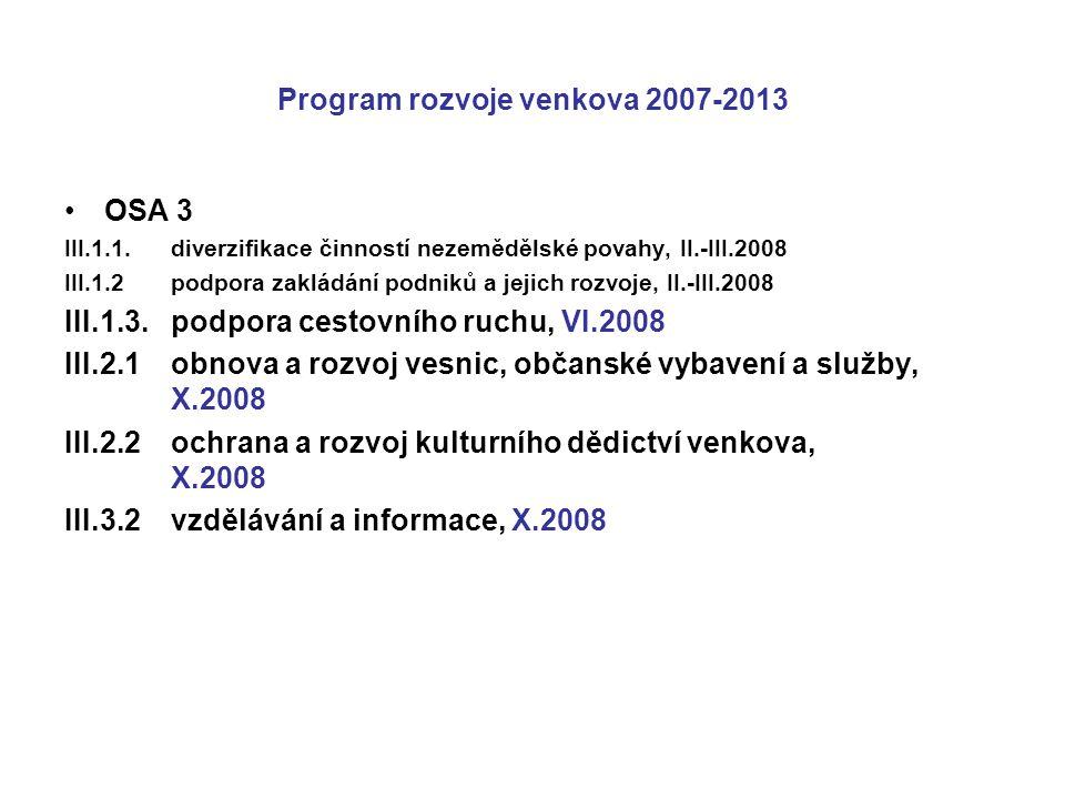 Program rozvoje venkova 2007-2013 OSA 3 III.1.1.diverzifikace činností nezemědělské povahy, II.-III.2008 III.1.2podpora zakládání podniků a jejich rozvoje, II.-III.2008 III.1.3.podpora cestovního ruchu, VI.2008 III.2.1obnova a rozvoj vesnic, občanské vybavení a služby, X.2008 III.2.2ochrana a rozvoj kulturního dědictví venkova, X.2008 III.3.2vzdělávání a informace, X.2008