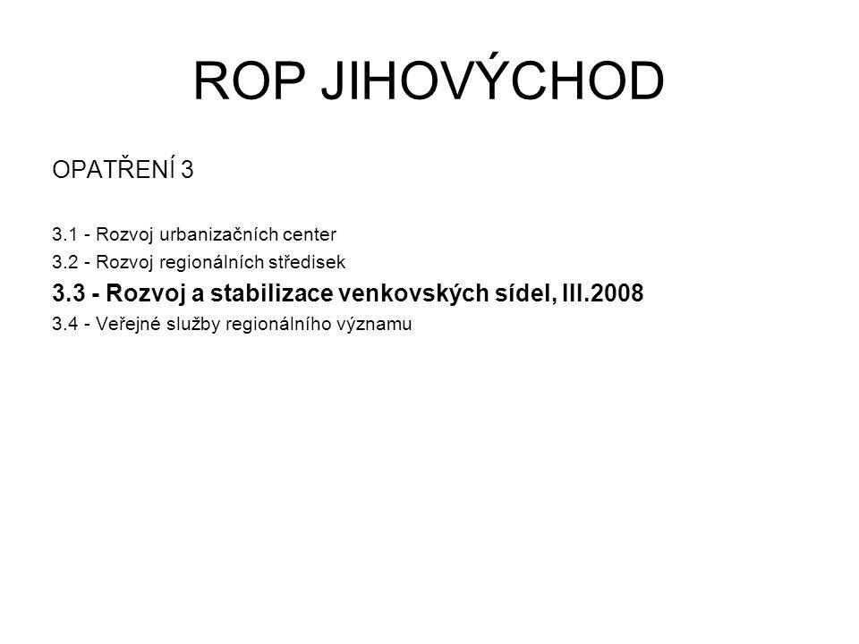 ROP JIHOVÝCHOD OPATŘENÍ 3 3.1 - Rozvoj urbanizačních center 3.2 - Rozvoj regionálních středisek 3.3 - Rozvoj a stabilizace venkovských sídel, III.2008 3.4 - Veřejné služby regionálního významu