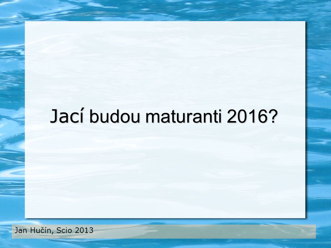 Jací budou maturanti 2016 Jan Hučín, Scio 2013