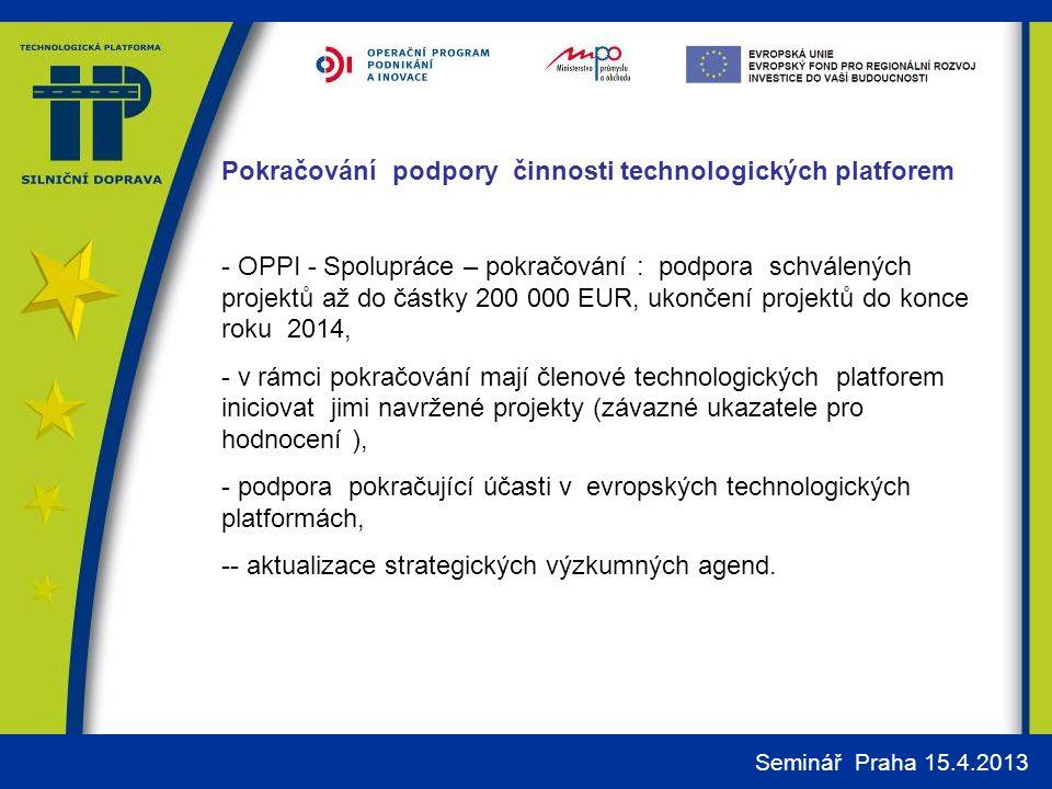 Seminář Praha 15.4.2013 Pokračování podpory činnosti technologických platforem - OPPI - Spolupráce – pokračování : podpora schválených projektů až do částky 200 000 EUR, ukončení projektů do konce roku 2014, - v rámci pokračování mají členové technologických platforem iniciovat jimi navržené projekty (závazné ukazatele pro hodnocení ), - podpora pokračující účasti v evropských technologických platformách, -- aktualizace strategických výzkumných agend.