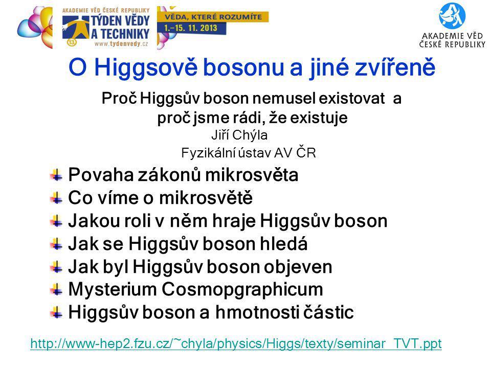 1 O Higgsově bosonu a jiné zvířeně Proč Higgsův boson nemusel existovat a proč jsme rádi, že existuje Jiří Chýla Povaha zákonů mikrosvěta Co víme o mikrosvětě Jakou roli v něm hraje Higgsův boson Jak se Higgsův boson hledá Jak byl Higgsův boson objeven Mysterium Cosmopgraphicum Higgsův boson a hmotnosti částic 6.