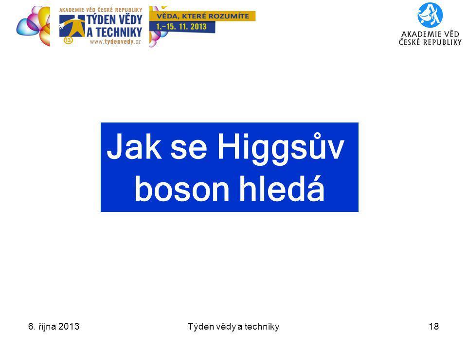 6. října 2013Týden vědy a techniky18 Jak se Higgsův boson hledá