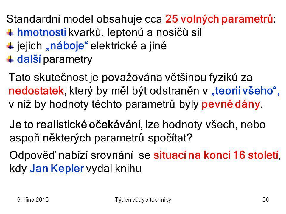 """6. října 2013Týden vědy a techniky36 Standardní model obsahuje cca 25 volných parametrů: hmotnosti kvarků, leptonů a nosičů sil jejich """"náboje"""" elektr"""