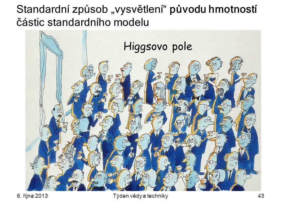 """6. října 2013Týden vědy a techniky43 Higgsovo pole Standardní způsob """"vysvětlení"""" původu hmotností částic standardního modelu"""