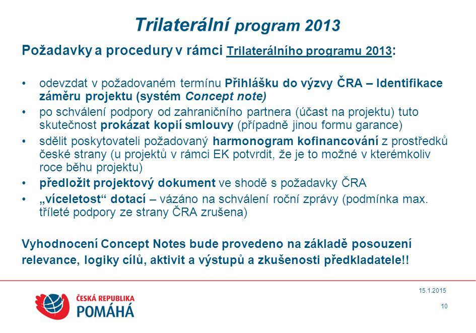 """10 15.1.2015 Trilaterální program 2013 Požadavky a procedury v rámci Trilaterálního programu 2013 : odevzdat v požadovaném termínu Přihlášku do výzvy ČRA – Identifikace záměru projektu (systém Concept note) po schválení podpory od zahraničního partnera (účast na projektu) tuto skutečnost prokázat kopií smlouvy (případně jinou formu garance) sdělit poskytovateli požadovaný harmonogram kofinancování z prostředků české strany (u projektů v rámci EK potvrdit, že je to možné v kterémkoliv roce běhu projektu) předložit projektový dokument ve shodě s požadavky ČRA """"víceletost dotací – vázáno na schválení roční zprávy (podmínka max."""