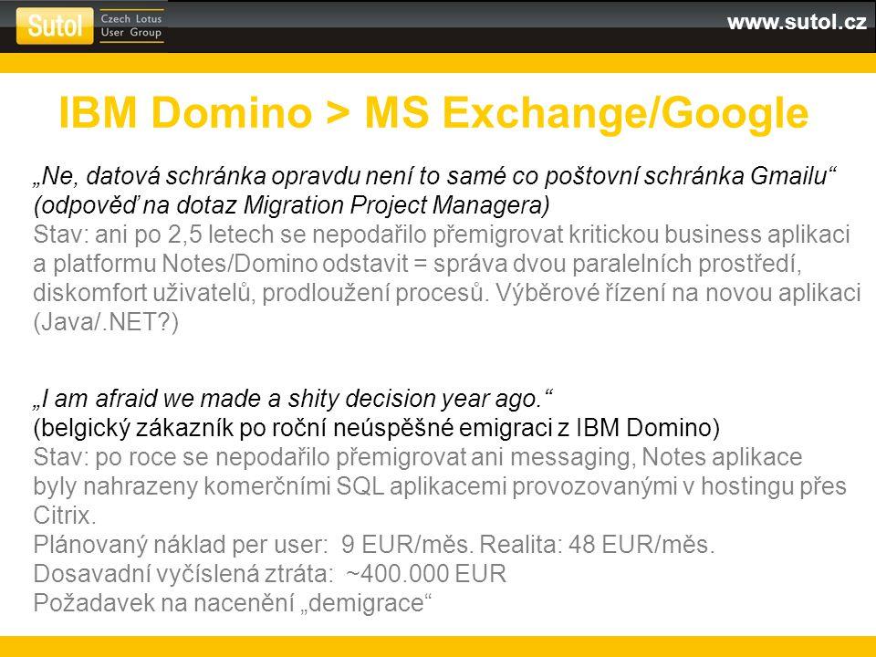 """www.sutol.cz IBM Domino > MS Exchange/Google """"I am afraid we made a shity decision year ago. (belgický zákazník po roční neúspěšné emigraci z IBM Domino) Stav: po roce se nepodařilo přemigrovat ani messaging, Notes aplikace byly nahrazeny komerčními SQL aplikacemi provozovanými v hostingu přes Citrix."""