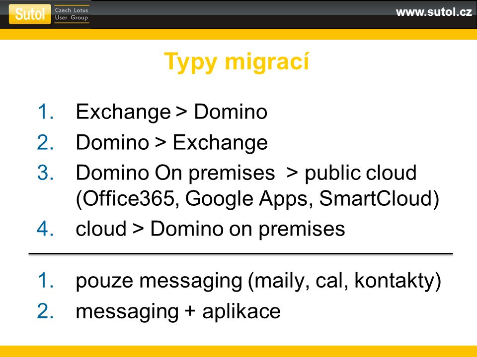 www.sutol.cz 1.Exchange > Domino 2.Domino > Exchange 3.Domino On premises > public cloud (Office365, Google Apps, SmartCloud) 4.cloud > Domino on premises Typy migrací 1.pouze messaging (maily, cal, kontakty) 2.messaging + aplikace