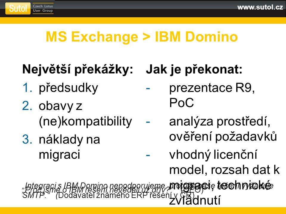 """www.sutol.cz Největší překážky: 1.předsudky 2.obavy z (ne)kompatibility 3.náklady na migraci MS Exchange > IBM Domino """"Integraci s IBM Domino nepodporujeme, protože naše řešení vyžaduje SMTP. (Dodavatel známého ERP řešení v ČR) Jak je překonat: -prezentace R9, PoC -analýza prostředí, ověření požadavků -vhodný licenční model, rozsah dat k migraci, technické zvládnutí """"Proč jsme o IBM řešení nevěděli už dřív."""