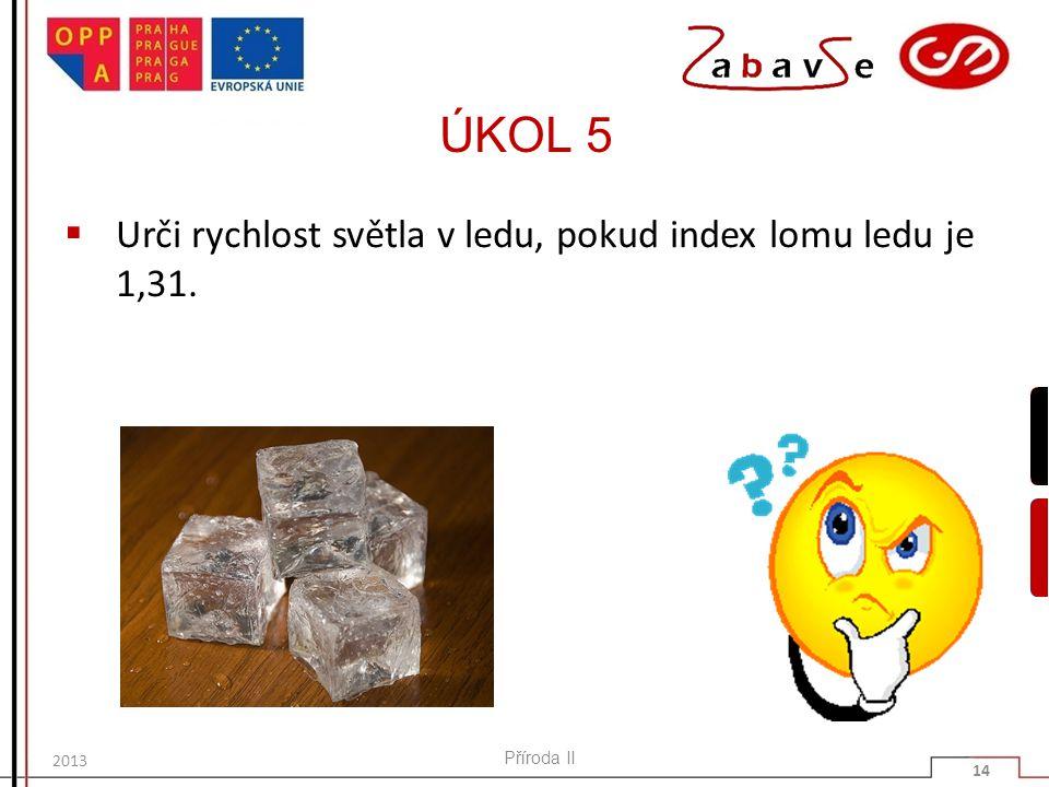 ÚKOL 5  Urči rychlost světla v ledu, pokud index lomu ledu je 1,31. Příroda II 14 2013