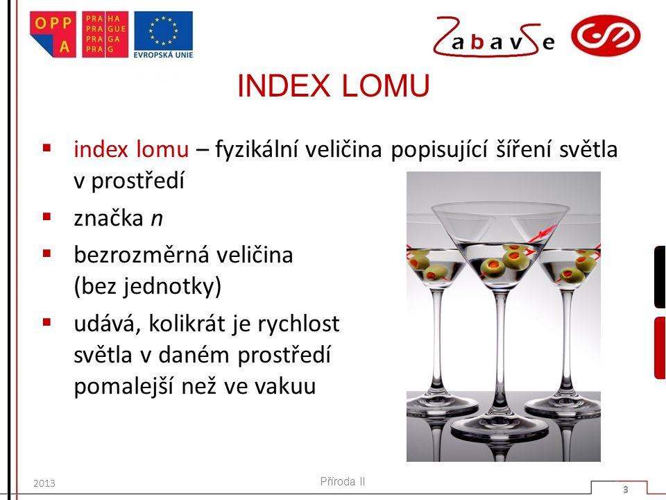 INDEX LOMU  index lomu – fyzikální veličina popisující šíření světla v prostředí  značka n  bezrozměrná veličina (bez jednotky)  udává, kolikrát je rychlost světla v daném prostředí pomalejší než ve vakuu Příroda II 3 2013