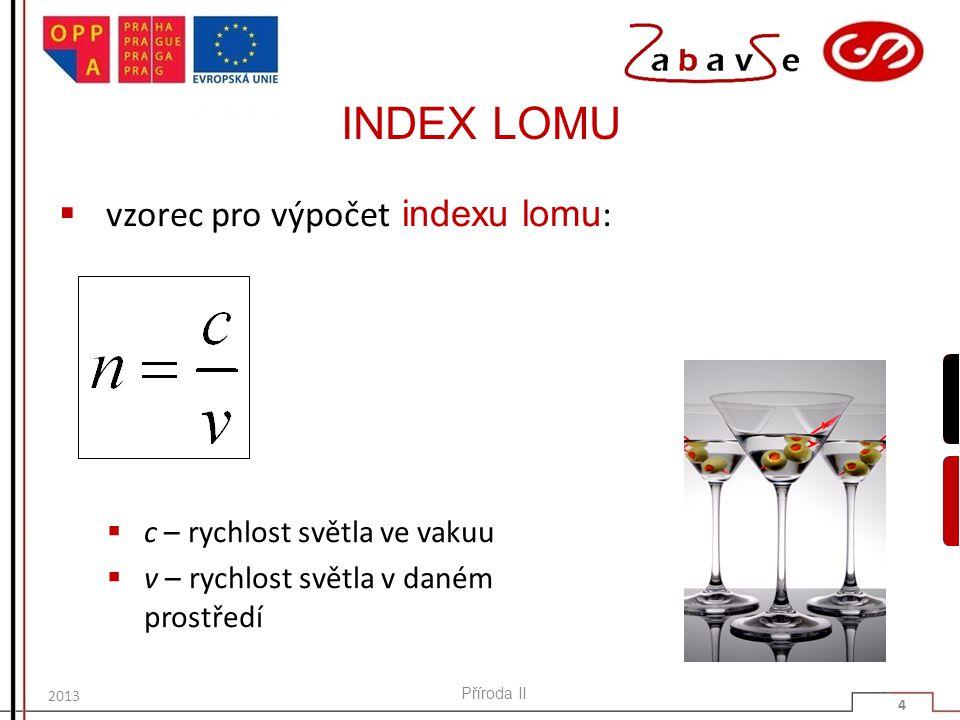 INDEX LOMU  hodnoty indexu lomu:  ve vakuu n = 1  v ostatních prostředích n > 1  pro vzduch lze n zaokrouhlit na 1 Příroda II 5 2013