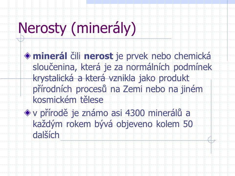 Nerosty (minerály) minerál čili nerost je prvek nebo chemická sloučenina, která je za normálních podmínek krystalická a která vznikla jako produkt přírodních procesů na Zemi nebo na jiném kosmickém tělese v přírodě je známo asi 4300 minerálů a každým rokem bývá objeveno kolem 50 dalších