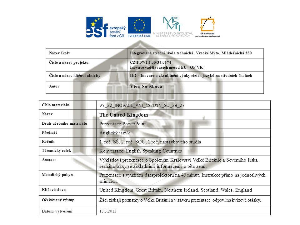 Název školyIntegrovaná střední škola technická, Vysoké Mýto, Mládežnická 380 Číslo a název projektuCZ.1.07/1.5.00/34.0374 Inovace vzdělávacích metod EU - OP VK Číslo a název klíčové aktivityII/2 – Inovace a zkvalitnění výuky cizích jazyků na středních školách Autor Věra Soušková Číslo materiálu VY_22_INOVACE_ANJ_1S2U1N_SO_29_27 Název The United Kingdom Druh učebního materiálu Prezentace PowerPoint Předmět Anglický jazyk Ročník 1.