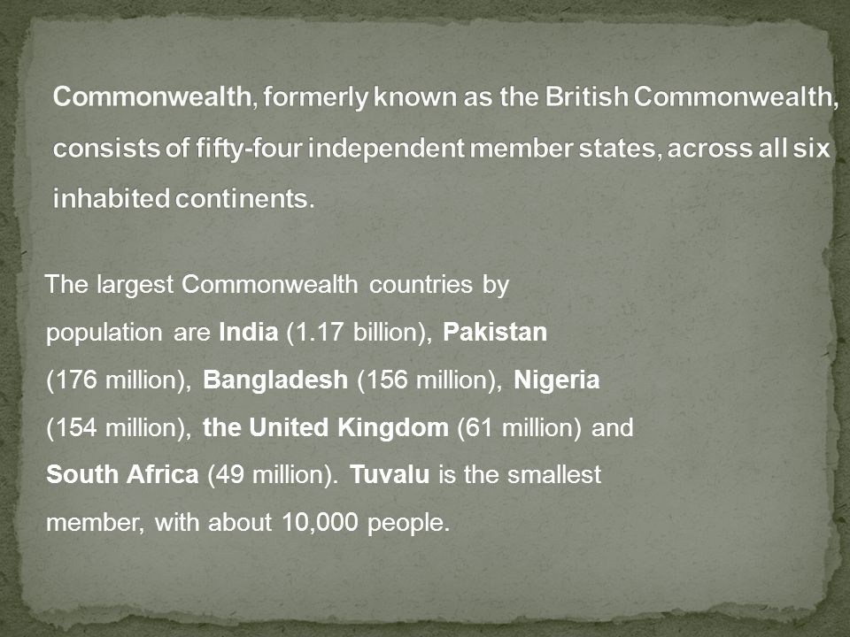 The largest Commonwealth countries by population are India (1.17 billion), Pakistan (176 million), Bangladesh (156 million), Nigeria (154 million), the United Kingdom (61 million) and South Africa (49 million).