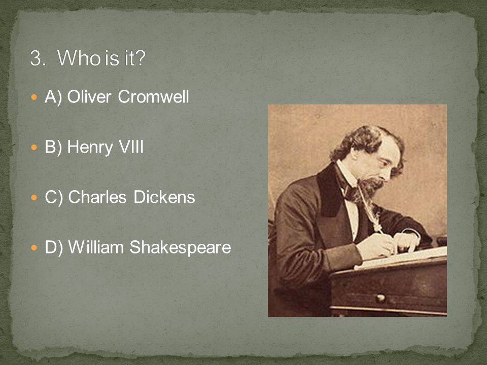 A) Oliver Cromwell B) Henry VIII C) Charles Dickens D) William Shakespeare