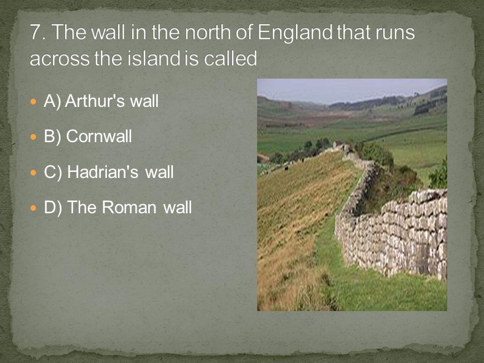A) Arthur s wall B) Cornwall C) Hadrian s wall D) The Roman wall