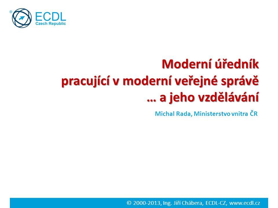 © 2000-2013, Ing. Jiří Chábera, ECDL-CZ, www.ecdl.cz Moderní úředník pracující v moderní veřejné správě … a jeho vzdělávání Michal Rada, Ministerstvo
