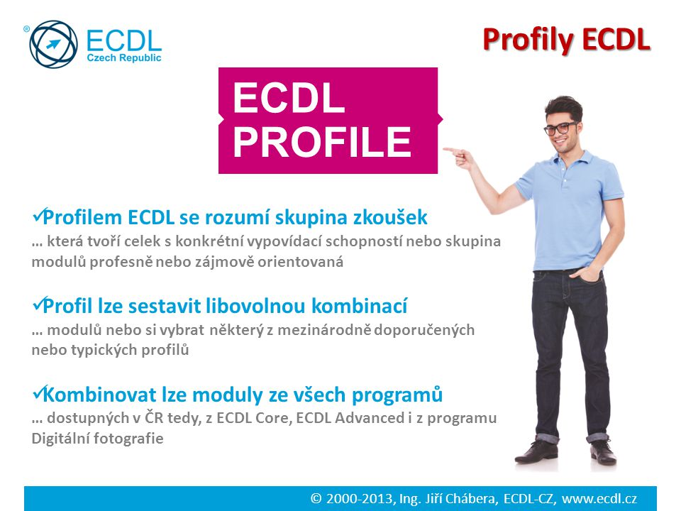 © 2000-2013, Ing. Jiří Chábera, ECDL-CZ, www.ecdl.cz Profily ECDL Profilem ECDL se rozumí skupina zkoušek … která tvoří celek s konkrétní vypovídací s