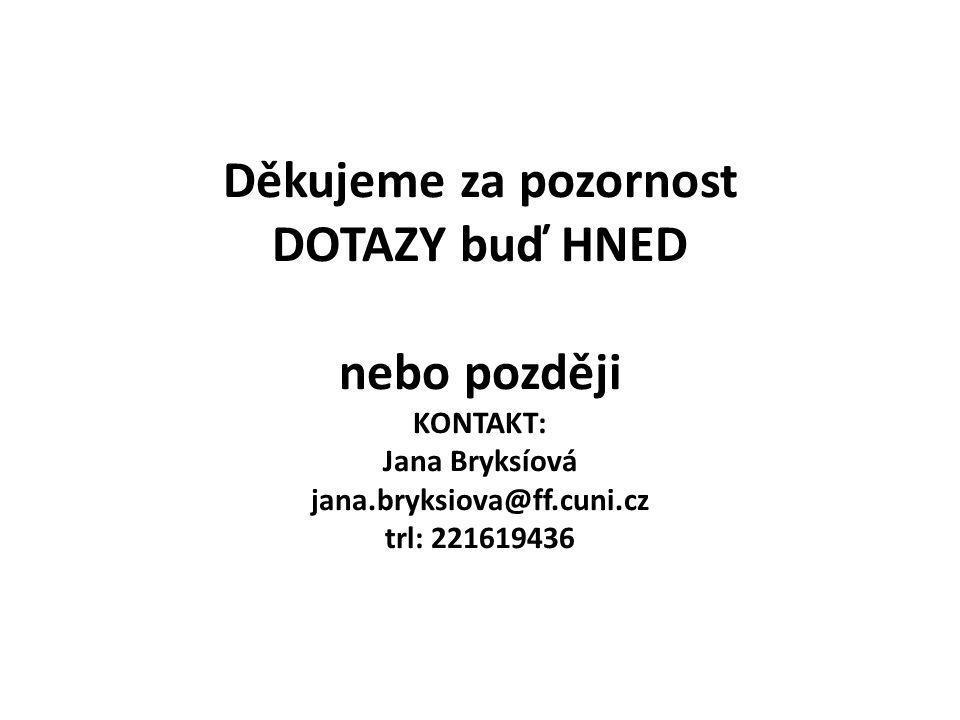 Děkujeme za pozornost DOTAZY buď HNED nebo později KONTAKT: Jana Bryksíová jana.bryksiova@ff.cuni.cz trl: 221619436
