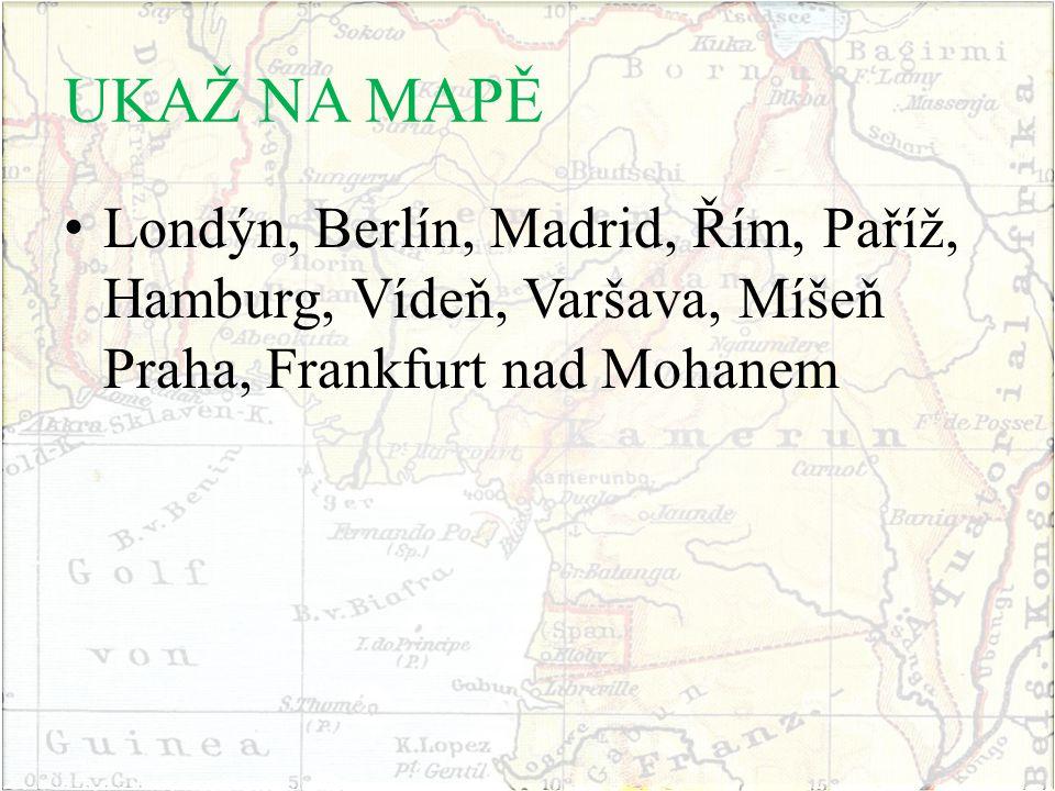 UKAŽ NA MAPĚ Londýn, Berlín, Madrid, Řím, Paříž, Hamburg, Vídeň, Varšava, Míšeň Praha, Frankfurt nad Mohanem