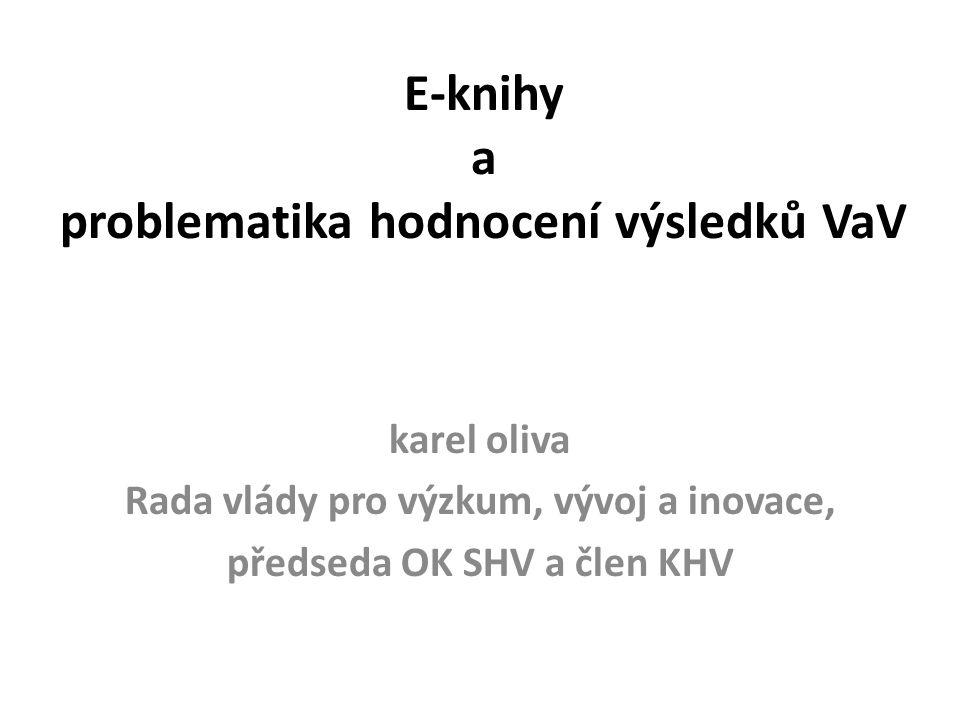 E-knihy a problematika hodnocení výsledků VaV karel oliva Rada vlády pro výzkum, vývoj a inovace, předseda OK SHV a člen KHV