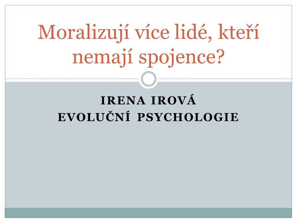 IRENA IROVÁ EVOLUČNÍ PSYCHOLOGIE Moralizují více lidé, kteří nemají spojence?