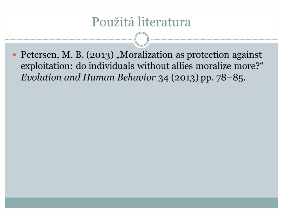 "Použitá literatura Petersen, M. B. (2013) ""Moralization as protection against exploitation: do individuals without allies moralize more?"" Evolution an"