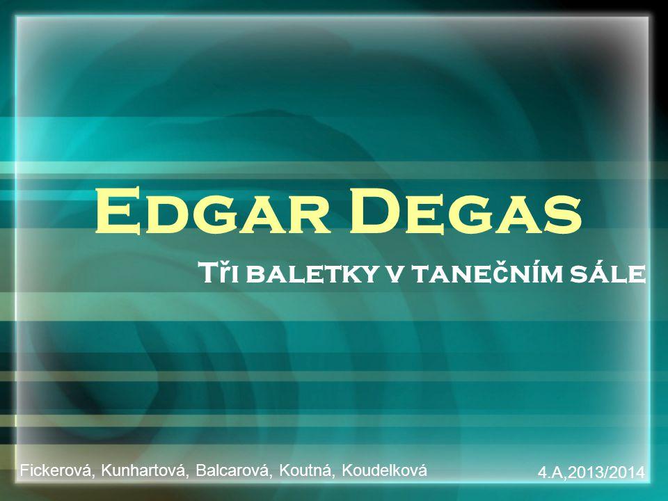 Edgar Degas T ř i baletky v tane č ním sále Fickerová, Kunhartová, Balcarová, Koutná, Koudelková 4.A,2013/2014