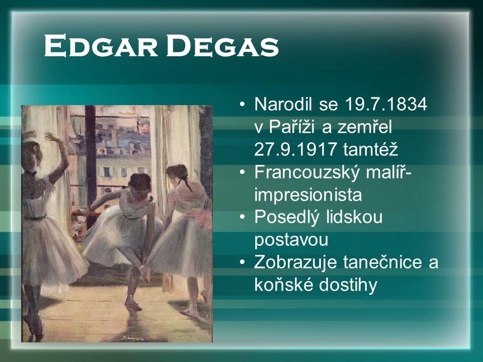 Narodil se 19.7.1834 v Paříži a zemřel 27.9.1917 tamtéž Francouzský malíř- impresionista Posedlý lidskou postavou Zobrazuje tanečnice a koňské dostihy