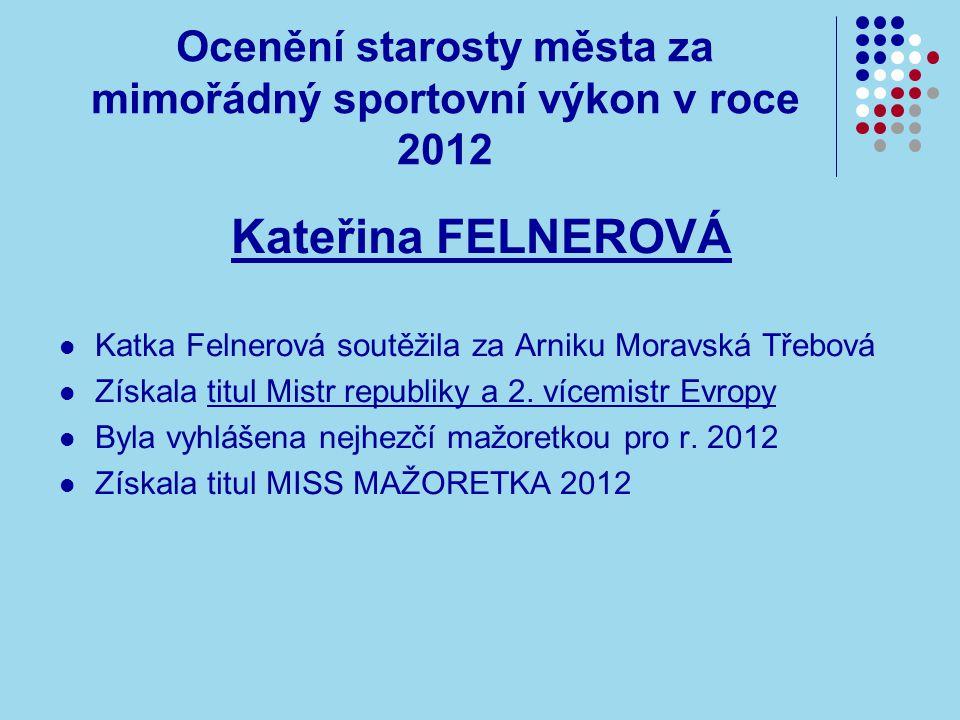 Ocenění starosty města za mimořádný sportovní výkon v roce 2012 Kateřina FELNEROVÁ Katka Felnerová soutěžila za Arniku Moravská Třebová Získala titul Mistr republiky a 2.