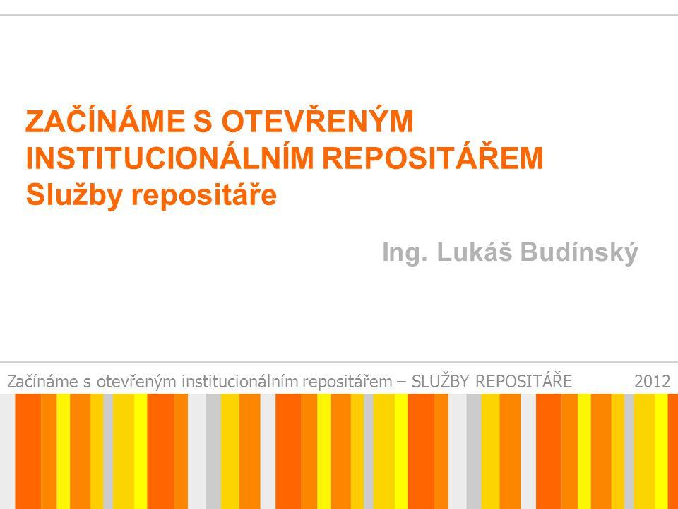 Začínáme s otevřeným institucionálním repositářem – SLUŽBY REPOSITÁŘE2012 ZAČÍNÁME S OTEVŘENÝM INSTITUCIONÁLNÍM REPOSITÁŘEM Služby repositáře Ing.