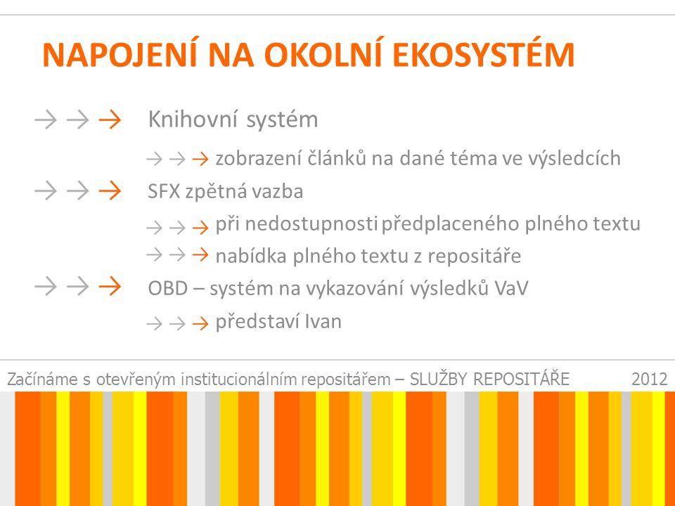 Začínáme s otevřeným institucionálním repositářem – SLUŽBY REPOSITÁŘE2012 NAPOJENÍ NA OKOLNÍ EKOSYSTÉM Knihovní systém zobrazení článků na dané téma ve výsledcích SFX zpětná vazba při nedostupnosti předplaceného plného textu nabídka plného textu z repositáře OBD – systém na vykazování výsledků VaV představí Ivan