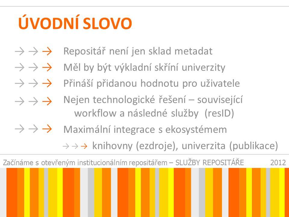 Začínáme s otevřeným institucionálním repositářem – SLUŽBY REPOSITÁŘE2012 ÚVODNÍ SLOVO Repositář není jen sklad metadat Měl by být výkladní skříní univerzity Přináší přidanou hodnotu pro uživatele Nejen technologické řešení – související workflow a následné služby (resID) Maximální integrace s ekosystémem knihovny (ezdroje), univerzita (publikace)