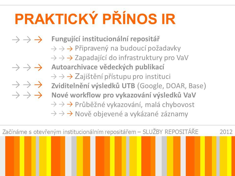 Začínáme s otevřeným institucionálním repositářem – SLUŽBY REPOSITÁŘE2012 PRAKTICKÝ PŘÍNOS IR Fungující institucionální repositář Připravený na budoucí požadavky Zapadající do infrastruktury pro VaV Autoarchivace vědeckých publikací Z ajištění přístupu pro instituci Zviditelnění výsledků UTB ( Google, DOAR, Base ) Nové workflow pro vykazování výsledků VaV Průběžné vykazování, malá chybovost Nově objevené a vykázané záznamy