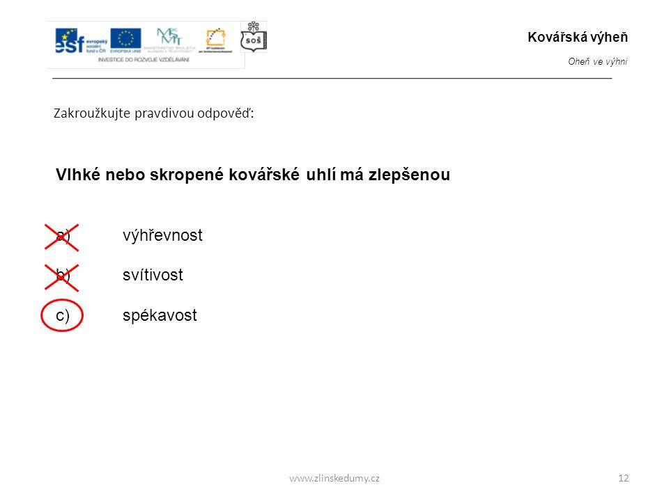 www.zlinskedumy.cz Zakroužkujte pravdivou odpověď: 12 Vlhké nebo skropené kovářské uhlí má zlepšenou a)výhřevnost b) svítivost c) spékavost Kovářská v