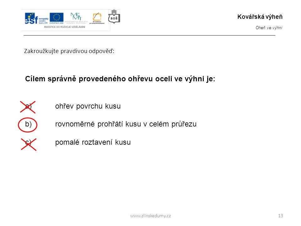 www.zlinskedumy.cz Zakroužkujte pravdivou odpověď: 13 Cílem správně provedeného ohřevu oceli ve výhni je: a)ohřev povrchu kusu b) rovnoměrné prohřátí