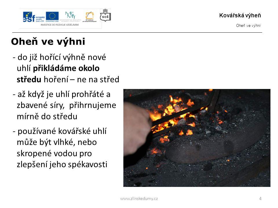 www.zlinskedumy.cz Zakroužkujte pravdivou odpověď: 15 Ocel v hořící výhni, která se blíží přehřátí či spálení a)svítí modře b) svítí zeleně c) začínají z ní vylétávat jiskry Kovářská výheň Oheň ve výhni