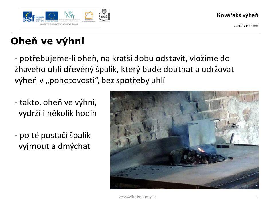 """- potřebujeme-li oheň, na kratší dobu odstavit, vložíme do žhavého uhlí dřevěný špalík, který bude doutnat a udržovat výheň v """"pohotovosti , bez spotřeby uhlí - takto, oheň ve výhni, vydrží i několik hodin - po té postačí špalík vyjmout a dmýchat www.zlinskedumy.cz9 Kovářská výheň Oheň ve výhni"""
