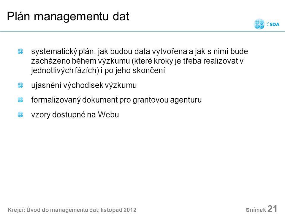 Krejčí: Úvod do managementu dat; listopad 2012 Snímek 21 Plán managementu dat systematický plán, jak budou data vytvořena a jak s nimi bude zacházeno během výzkumu (které kroky je třeba realizovat v jednotlivých fázích) i po jeho skončení ujasnění východisek výzkumu formalizovaný dokument pro grantovou agenturu vzory dostupné na Webu