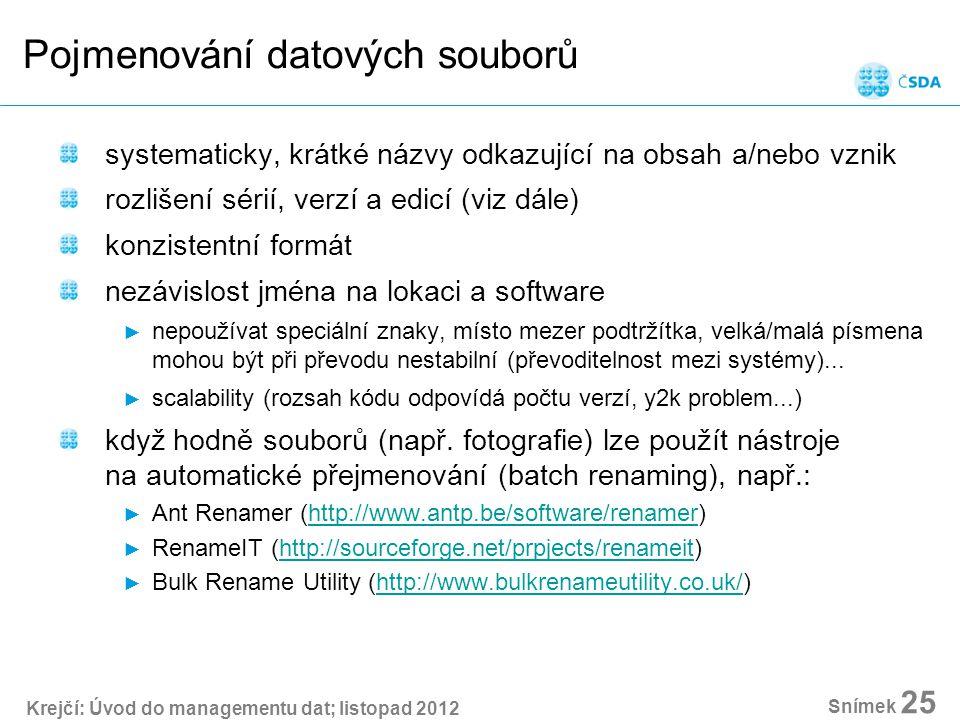 Krejčí: Úvod do managementu dat; listopad 2012 Snímek 25 Pojmenování datových souborů systematicky, krátké názvy odkazující na obsah a/nebo vznik rozlišení sérií, verzí a edicí (viz dále) konzistentní formát nezávislost jména na lokaci a software ► nepoužívat speciální znaky, místo mezer podtržítka, velká/malá písmena mohou být při převodu nestabilní (převoditelnost mezi systémy)...