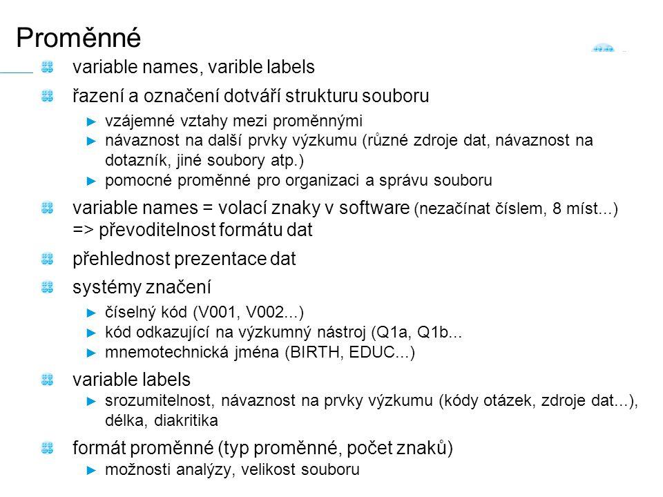Snímek 29 Proměnné variable names, varible labels řazení a označení dotváří strukturu souboru ► vzájemné vztahy mezi proměnnými ► návaznost na další prvky výzkumu (různé zdroje dat, návaznost na dotazník, jiné soubory atp.) ► pomocné proměnné pro organizaci a správu souboru variable names = volací znaky v software (nezačínat číslem, 8 míst...) => převoditelnost formátu dat přehlednost prezentace dat systémy značení ► číselný kód (V001, V002...) ► kód odkazující na výzkumný nástroj (Q1a, Q1b...